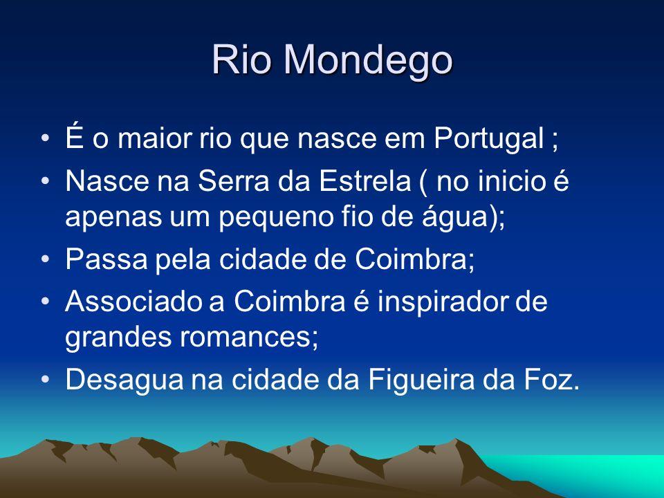 Rio Mondego É o maior rio que nasce em Portugal ; Nasce na Serra da Estrela ( no inicio é apenas um pequeno fio de água); Passa pela cidade de Coimbra