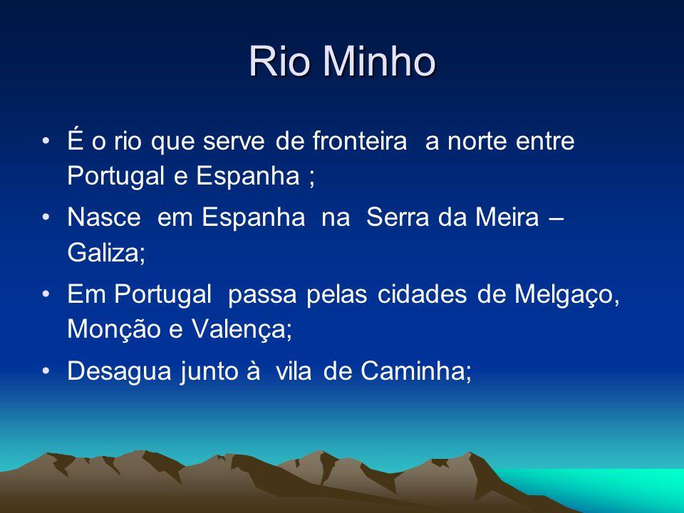Rio Minho É o rio que serve de fronteira a norte entre Portugal e Espanha ; Nasce em Espanha na Serra da Meira – Galiza; Em Portugal passa pelas cidad