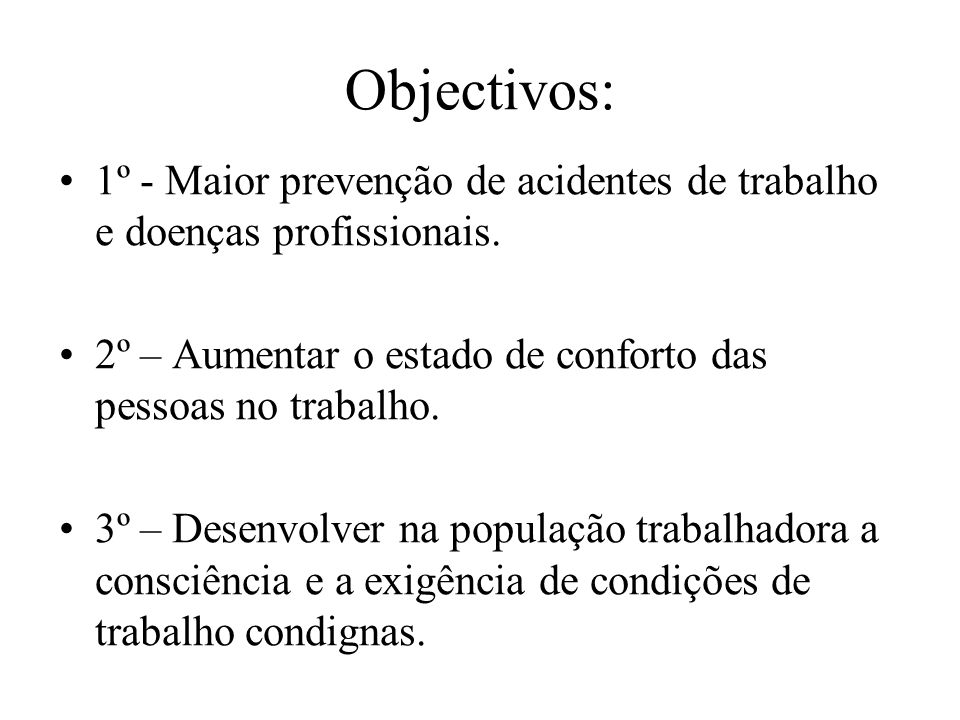 Objectivos: 1º - Maior prevenção de acidentes de trabalho e doenças profissionais. 2º – Aumentar o estado de conforto das pessoas no trabalho. 3º – De