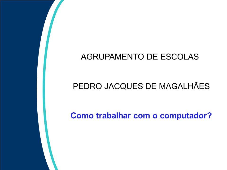 AGRUPAMENTO DE ESCOLAS PEDRO JACQUES DE MAGALHÃES Como trabalhar com o computador
