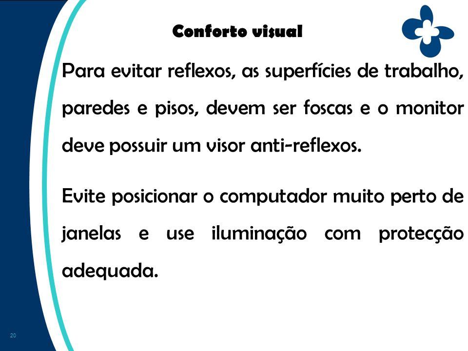 20 Conforto visual Para evitar reflexos, as superfícies de trabalho, paredes e pisos, devem ser foscas e o monitor deve possuir um visor anti-reflexos.
