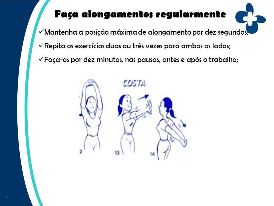 22 Faça alongamentos regularmente Mantenha a posição máxima de alongamento por dez segundos; Repita os exercícios duas ou três vezes para ambos os lados; Faça-os por dez minutos, nas pausas, antes e após o trabalho;