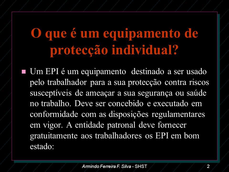 Armindo Ferreira F. Silva - SHST2 O que é um equipamento de protecção individual? n Um EPI é um equipamento destinado a ser usado pelo trabalhador par