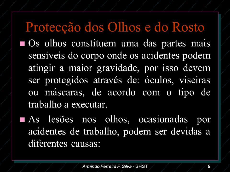 Armindo Ferreira F. Silva - SHST9 Protecção dos Olhos e do Rosto n Os olhos constituem uma das partes mais sensíveis do corpo onde os acidentes podem
