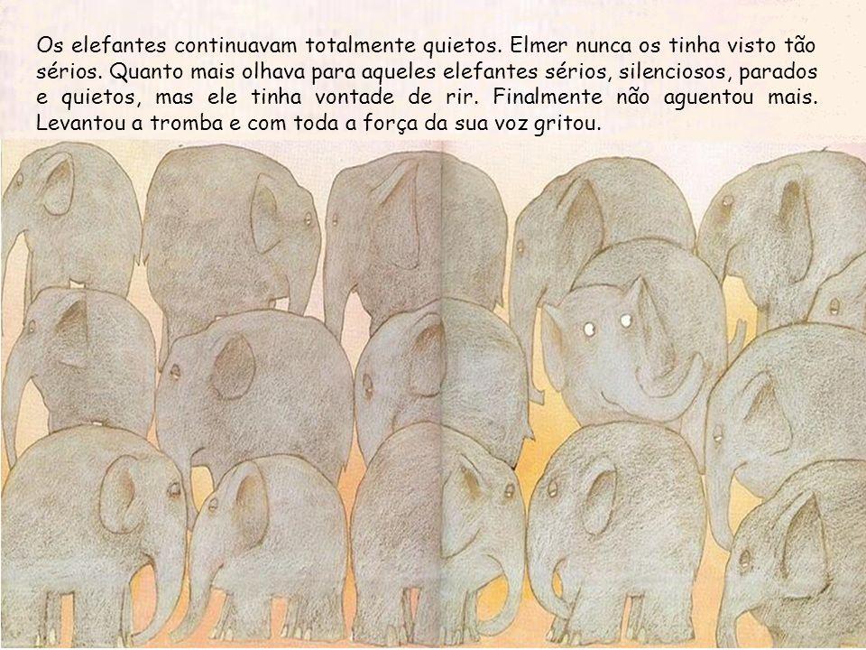 Os elefantes continuavam totalmente quietos. Elmer nunca os tinha visto tão sérios. Quanto mais olhava para aqueles elefantes sérios, silenciosos, par