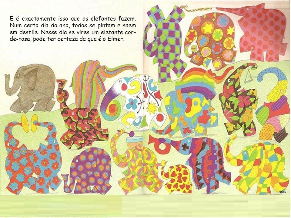 E é exactamente isso que os elefantes fazem. Num certo dia do ano, todos se pintam e saem em desfile. Nesse dia se vires um elefante cor- de-rosa, pod