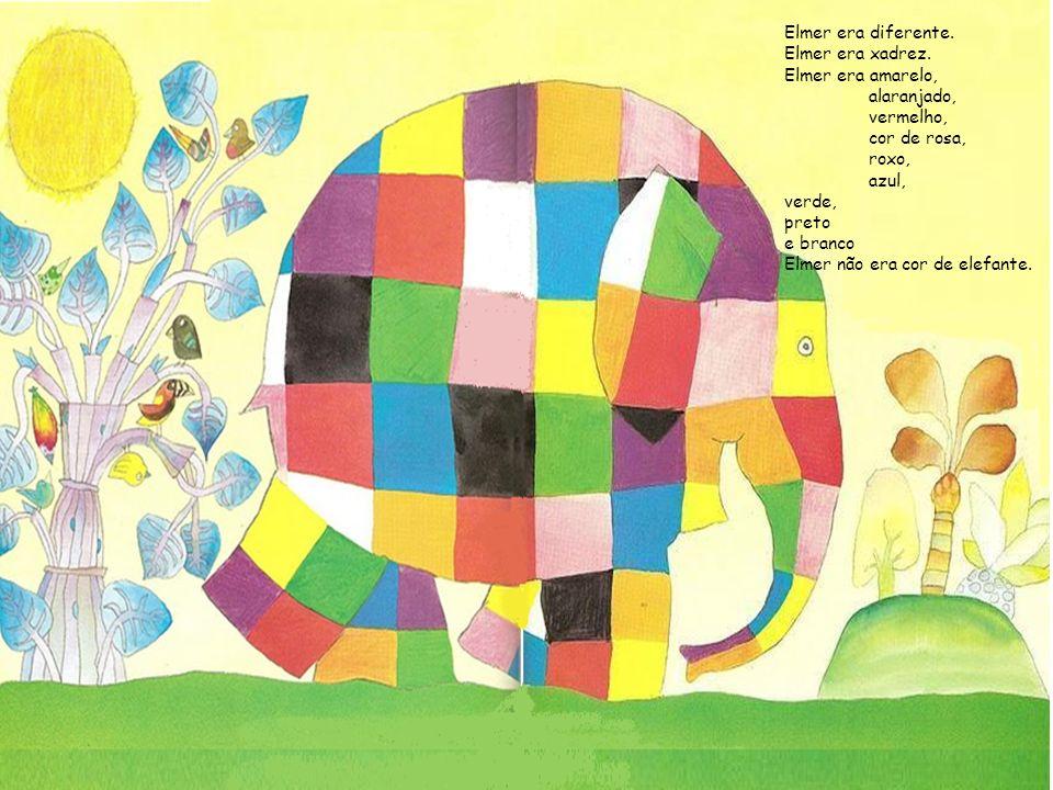 Elmer era diferente. Elmer era xadrez. Elmer era amarelo, alaranjado, vermelho, cor de rosa, roxo, azul, verde, preto e branco Elmer não era cor de el