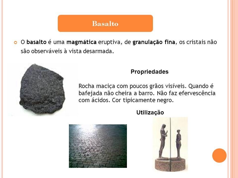 O basalto é uma magmática eruptiva, de granulação fina, os cristais não são observáveis à vista desarmada. Basalto Propriedades Rocha maciça com pouco