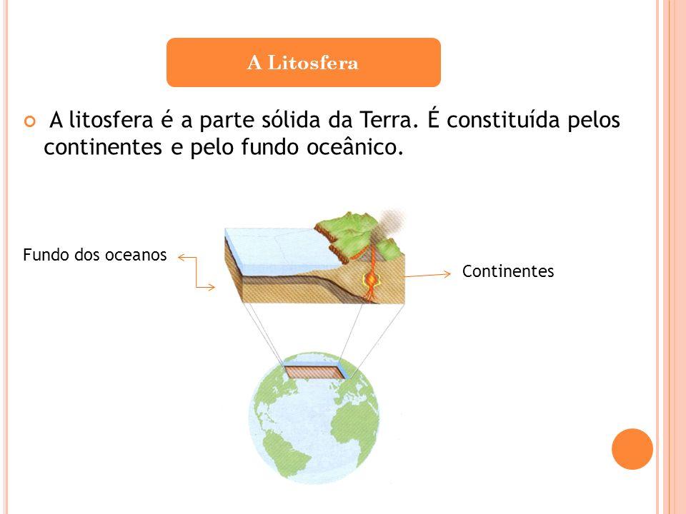 A litosfera é a parte sólida da Terra. É constituída pelos continentes e pelo fundo oceânico. A Litosfera Continentes Fundo dos oceanos