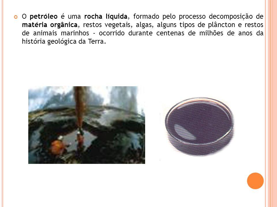 O petróleo é uma rocha líquida, formado pelo processo decomposição de matéria orgânica, restos vegetais, algas, alguns tipos de plâncton e restos de a