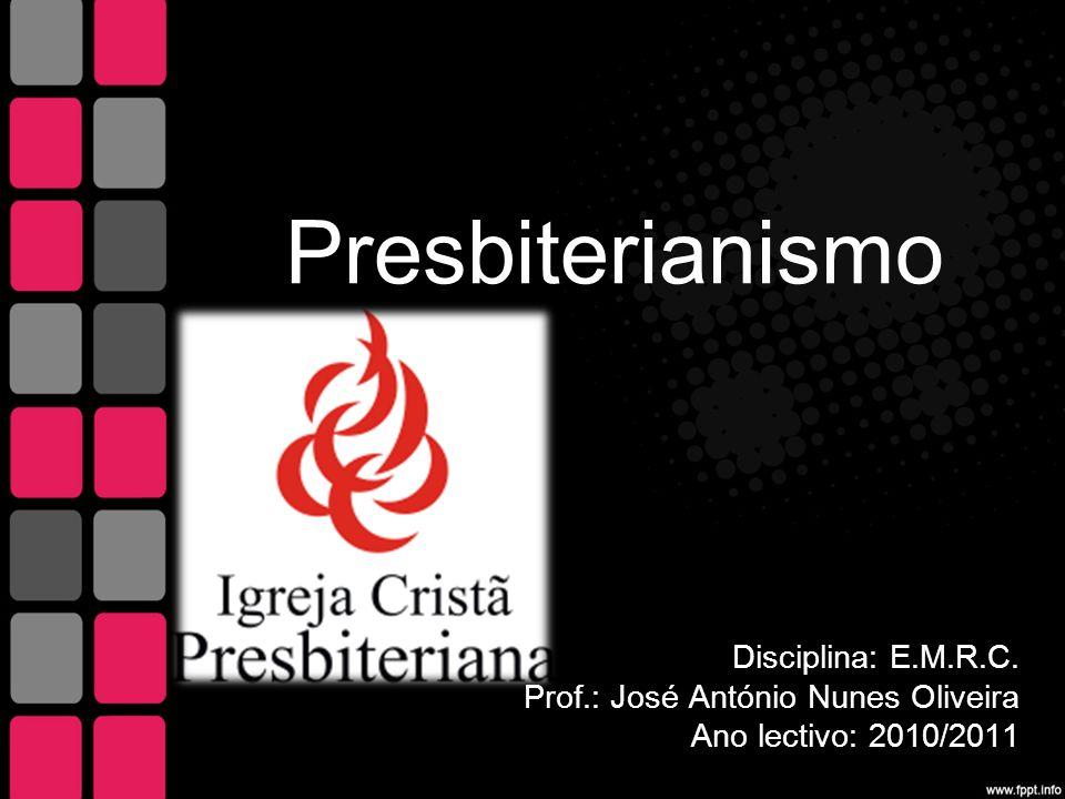 Presbiterianismo Disciplina: E.M.R.C. Prof.: José António Nunes Oliveira Ano lectivo: 2010/2011