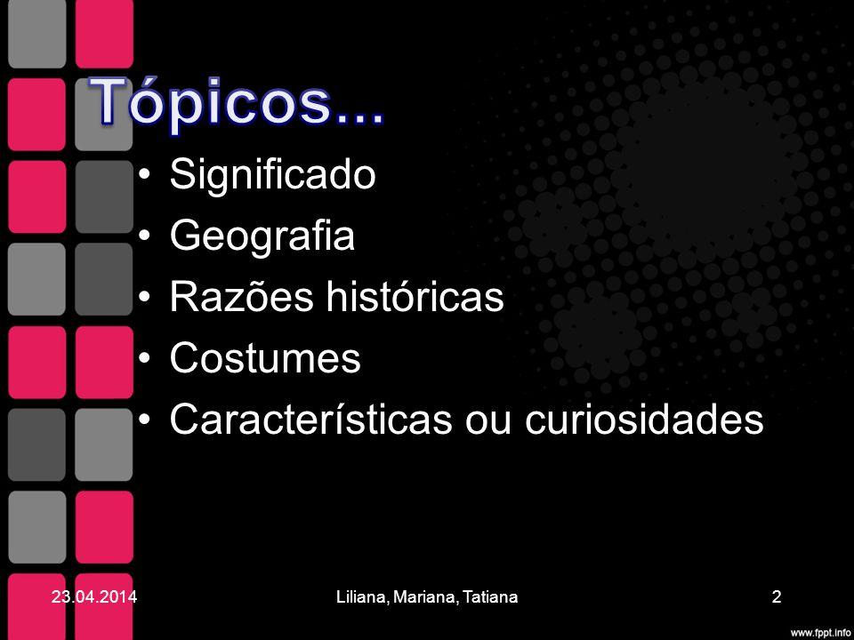 Significado Geografia Razões históricas Costumes Características ou curiosidades 23.04.20142Liliana, Mariana, Tatiana