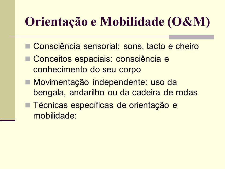 Orientação e Mobilidade (O&M) Consciência sensorial: sons, tacto e cheiro Conceitos espaciais: consciência e conhecimento do seu corpo Movimentação in