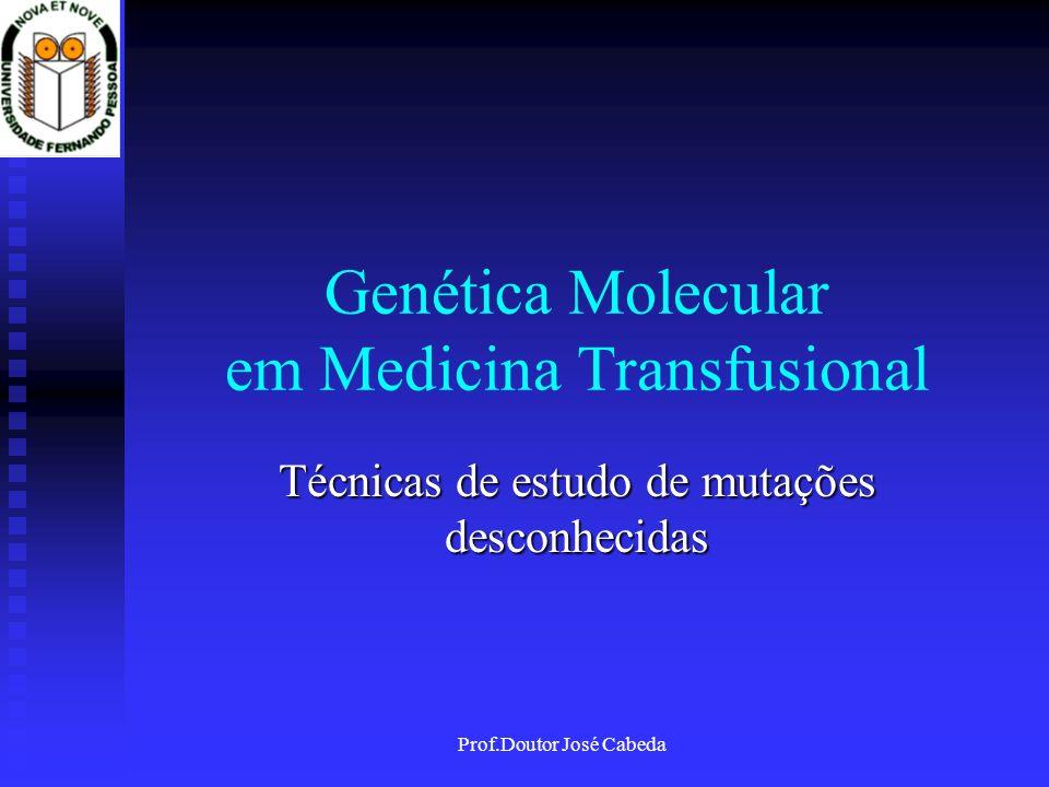 Prof.Doutor José Cabeda Genética Molecular em Medicina Transfusional Técnicas de estudo de mutações desconhecidas