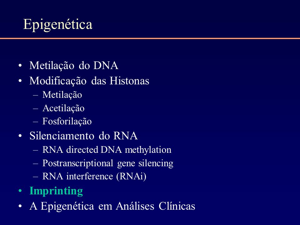 Epigenética Metilação do DNA Modificação das Histonas –Metilação –Acetilação –Fosforilação Silenciamento do RNA –RNA directed DNA methylation –Postran