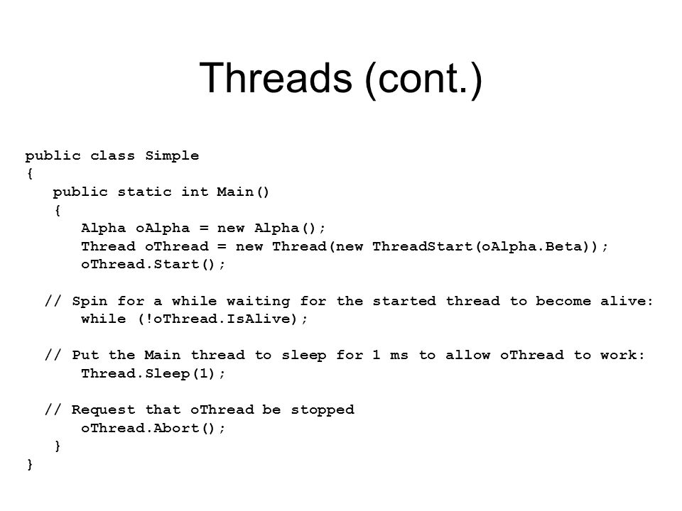 Threads (cont.) public class Simple { public static int Main() { Alpha oAlpha = new Alpha(); Thread oThread = new Thread(new ThreadStart(oAlpha.Beta)); oThread.Start(); // Spin for a while waiting for the started thread to become alive: while (!oThread.IsAlive); // Put the Main thread to sleep for 1 ms to allow oThread to work: Thread.Sleep(1); // Request that oThread be stopped oThread.Abort(); }