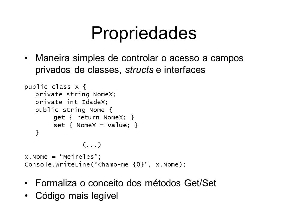 Propriedades Maneira simples de controlar o acesso a campos privados de classes, structs e interfaces public class X { private string NomeX; private int IdadeX; public string Nome { get { return NomeX; } set { NomeX = value; } } (...) x.Nome = Meireles; Console.WriteLine(Chamo-me {0} , x.Nome); Formaliza o conceito dos métodos Get/Set Código mais legível