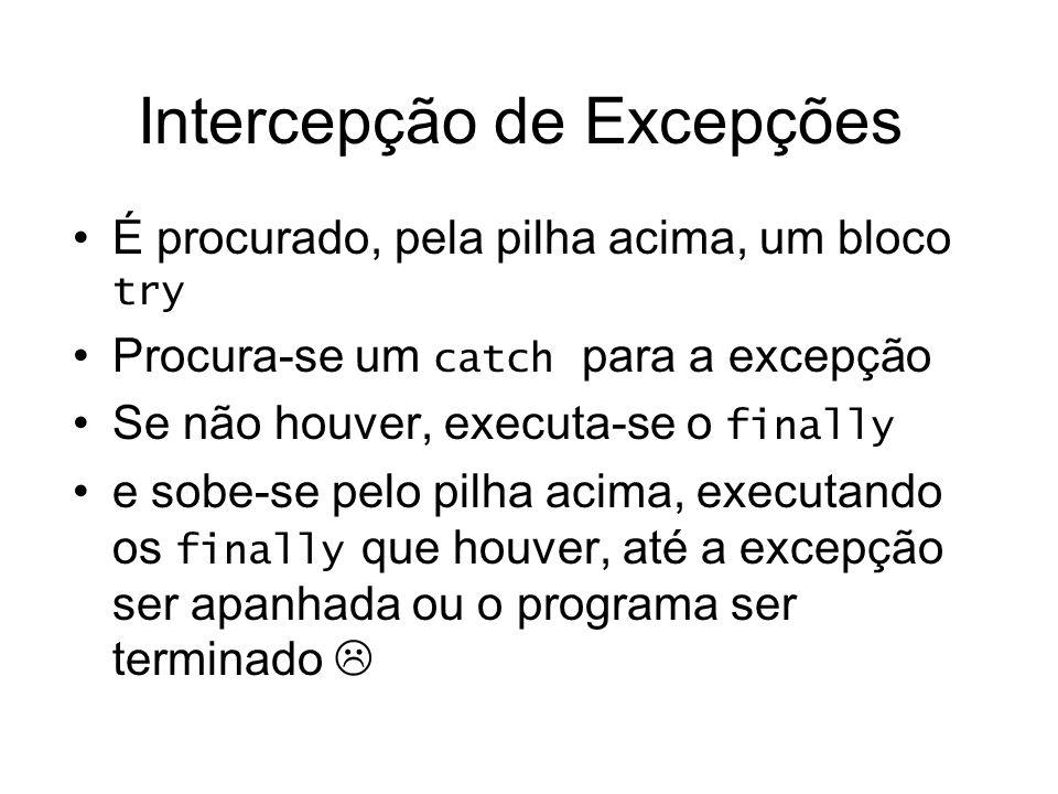 Intercepção de Excepções É procurado, pela pilha acima, um bloco try Procura-se um catch para a excepção Se não houver, executa-se o finally e sobe-se