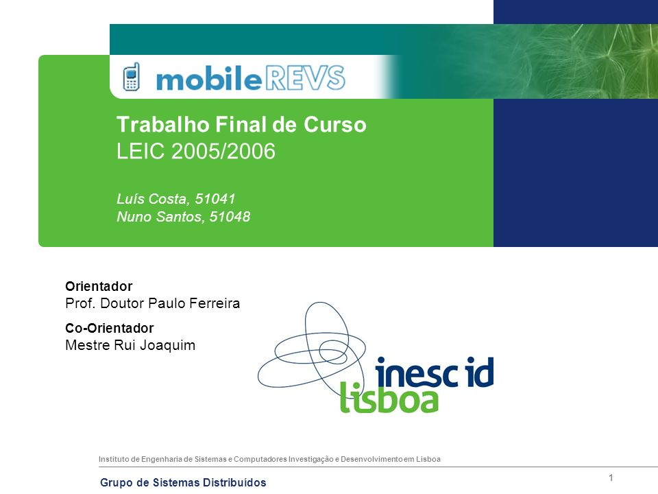 Instituto de Engenharia de Sistemas e Computadores Investigação e Desenvolvimento em Lisboa Grupo de Sistemas Distribuídos 1 Trabalho Final de Curso LEIC 2005/2006 Luís Costa, 51041 Nuno Santos, 51048 Orientador Prof.