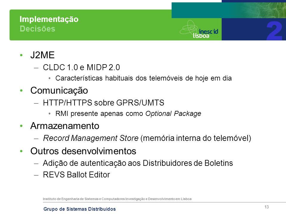 Instituto de Engenharia de Sistemas e Computadores Investigação e Desenvolvimento em Lisboa Grupo de Sistemas Distribuídos 13 Implementação Decisões J2ME –CLDC 1.0 e MIDP 2.0 Características habituais dos telemóveis de hoje em dia Comunicação –HTTP/HTTPS sobre GPRS/UMTS RMI presente apenas como Optional Package Armazenamento –Record Management Store (memória interna do telemóvel) Outros desenvolvimentos –Adição de autenticação aos Distribuidores de Boletins –REVS Ballot Editor 2
