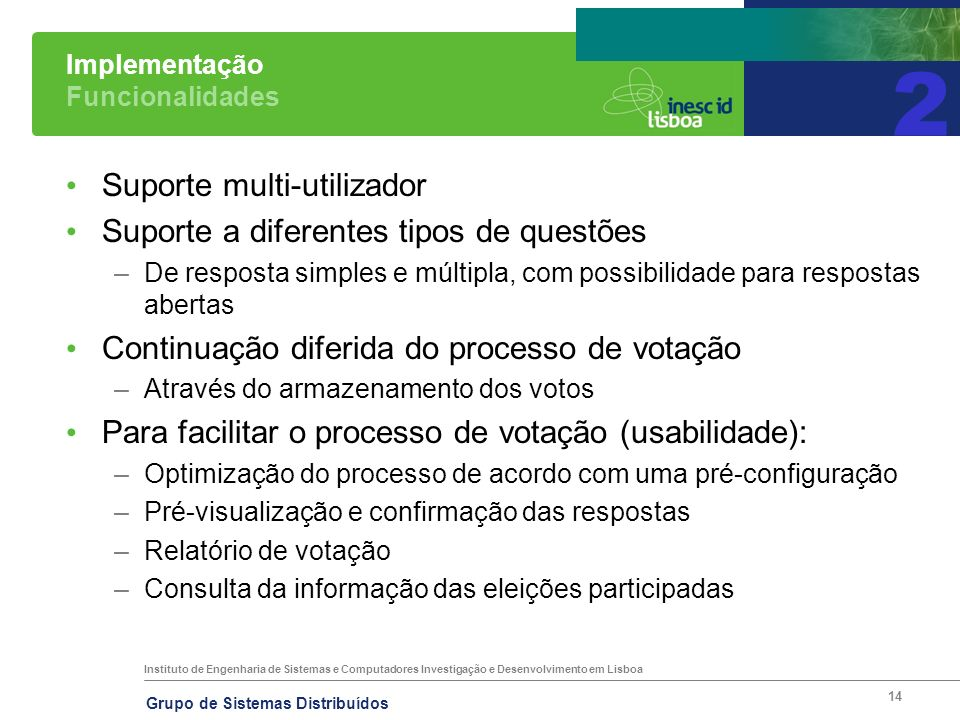 Instituto de Engenharia de Sistemas e Computadores Investigação e Desenvolvimento em Lisboa Grupo de Sistemas Distribuídos 14 Implementação Funcionalidades Suporte multi-utilizador Suporte a diferentes tipos de questões –De resposta simples e múltipla, com possibilidade para respostas abertas Continuação diferida do processo de votação –Através do armazenamento dos votos Para facilitar o processo de votação (usabilidade): –Optimização do processo de acordo com uma pré-configuração –Pré-visualização e confirmação das respostas –Relatório de votação –Consulta da informação das eleições participadas 2
