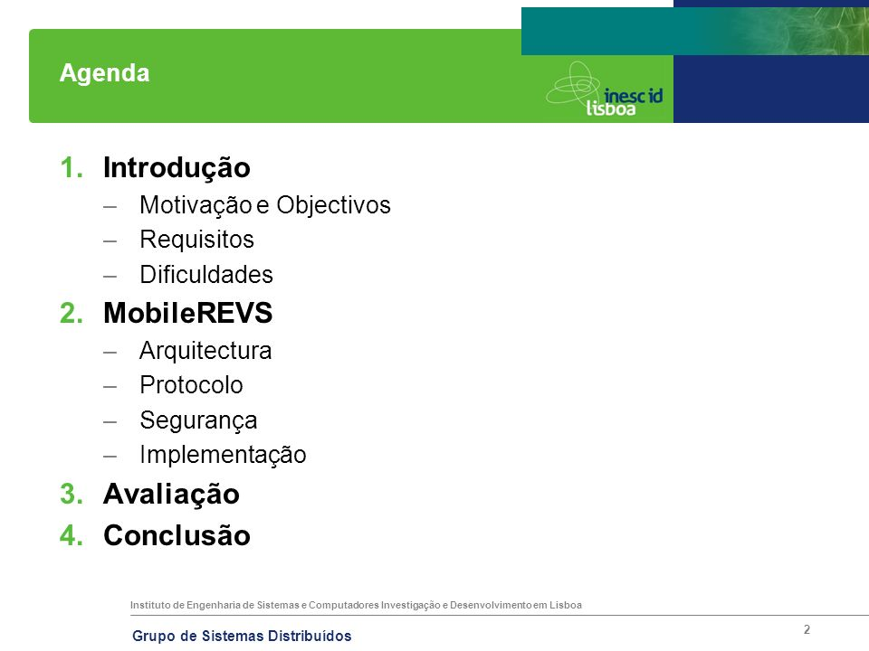 Instituto de Engenharia de Sistemas e Computadores Investigação e Desenvolvimento em Lisboa Grupo de Sistemas Distribuídos 2 Agenda 1.Introdução –Motivação e Objectivos –Requisitos –Dificuldades 2.MobileREVS –Arquitectura –Protocolo –Segurança –Implementação 3.Avaliação 4.Conclusão