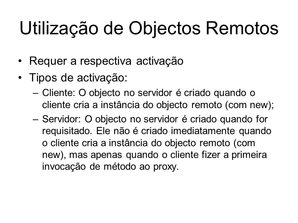 Utilização de Objectos Remotos Requer a respectiva activação Tipos de activação: –Cliente: O objecto no servidor é criado quando o cliente cria a instância do objecto remoto (com new); –Servidor: O objecto no servidor é criado quando for requisitado.