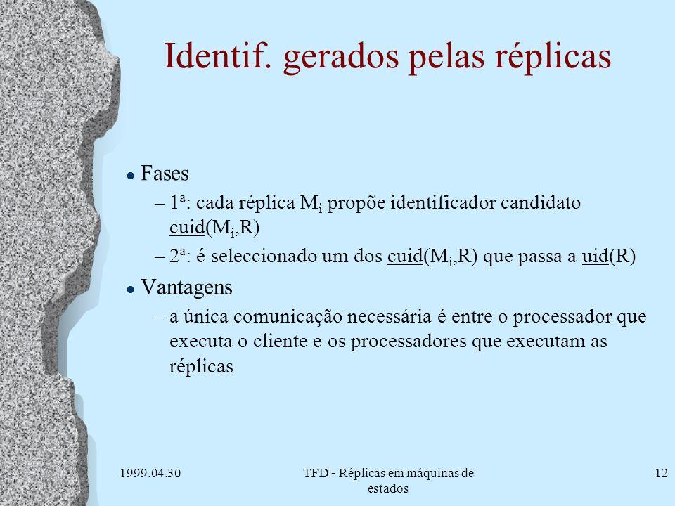 1999.04.30TFD - Réplicas em máquinas de estados 12 Identif. gerados pelas réplicas l Fases –1ª: cada réplica M i propõe identificador candidato cuid(M