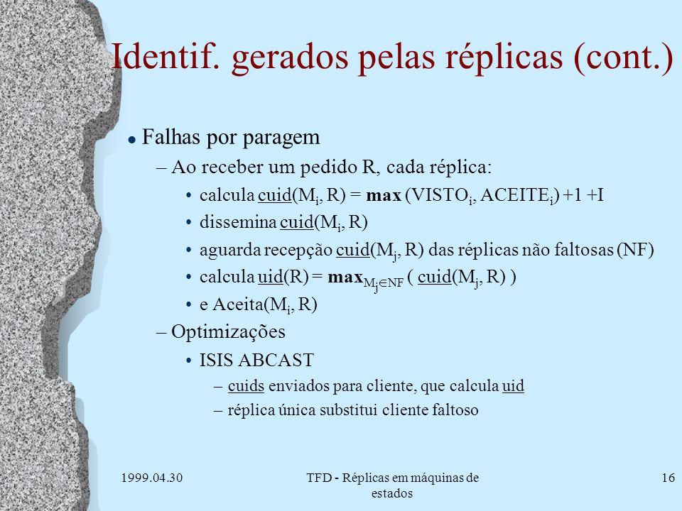 1999.04.30TFD - Réplicas em máquinas de estados 16 Identif. gerados pelas réplicas (cont.) l Falhas por paragem –Ao receber um pedido R, cada réplica: