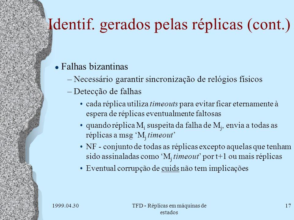 1999.04.30TFD - Réplicas em máquinas de estados 17 Identif. gerados pelas réplicas (cont.) l Falhas bizantinas –Necessário garantir sincronização de r