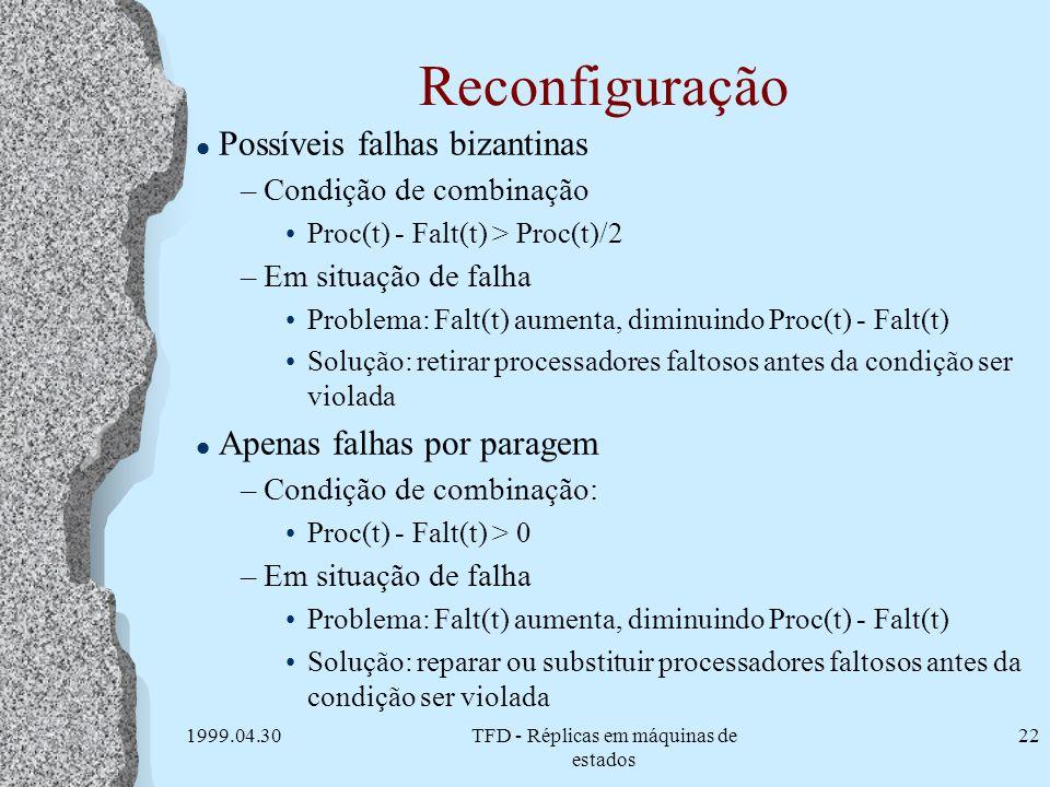 1999.04.30TFD - Réplicas em máquinas de estados 22 Reconfiguração l Possíveis falhas bizantinas –Condição de combinação Proc(t) - Falt(t) > Proc(t)/2