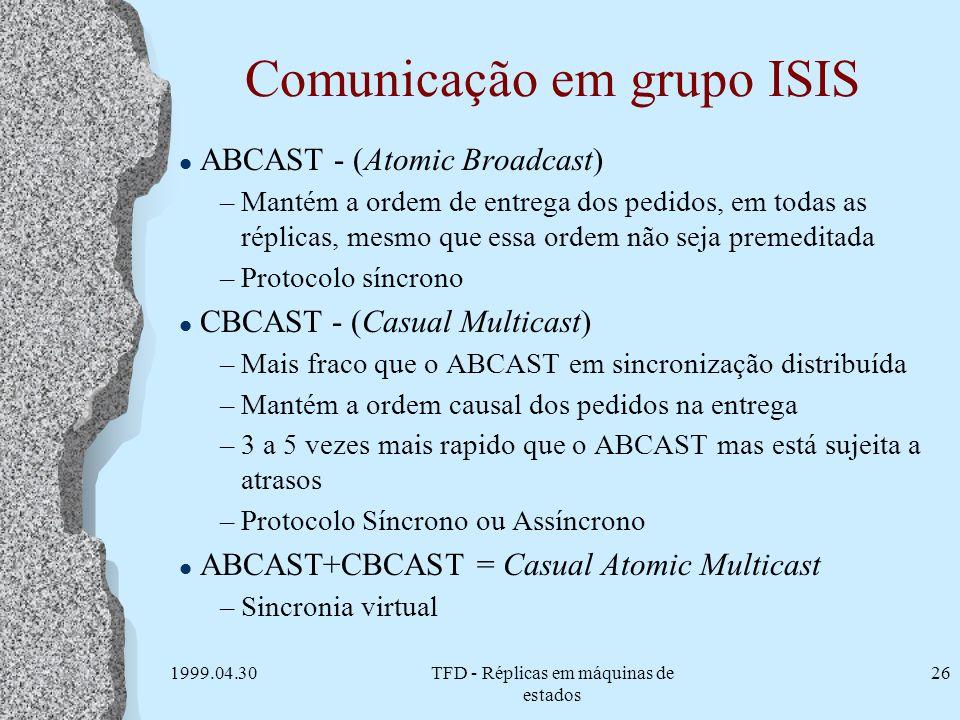 1999.04.30TFD - Réplicas em máquinas de estados 26 Comunicação em grupo ISIS l ABCAST - (Atomic Broadcast) –Mantém a ordem de entrega dos pedidos, em
