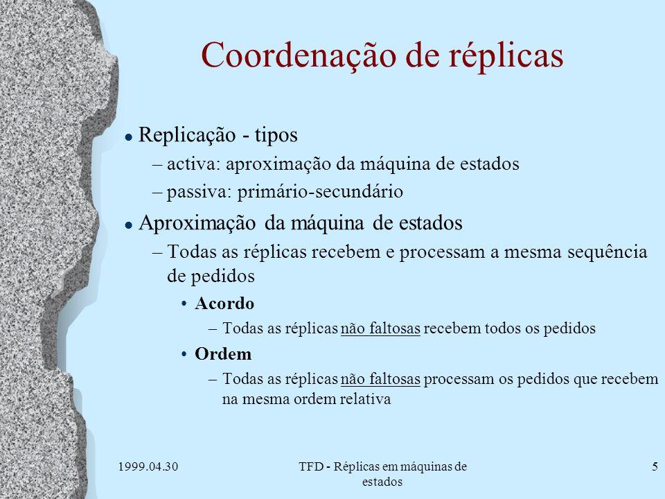 1999.04.30TFD - Réplicas em máquinas de estados 5 Coordenação de réplicas l Replicação - tipos –activa: aproximação da máquina de estados –passiva: pr