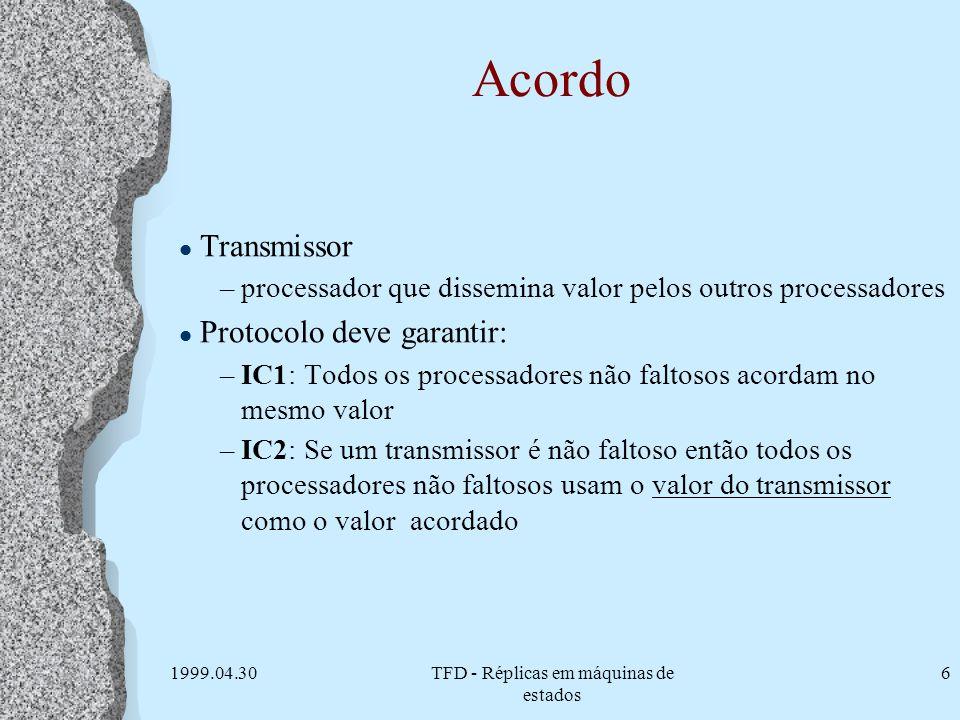 1999.04.30TFD - Réplicas em máquinas de estados 6 Acordo l Transmissor –processador que dissemina valor pelos outros processadores l Protocolo deve ga