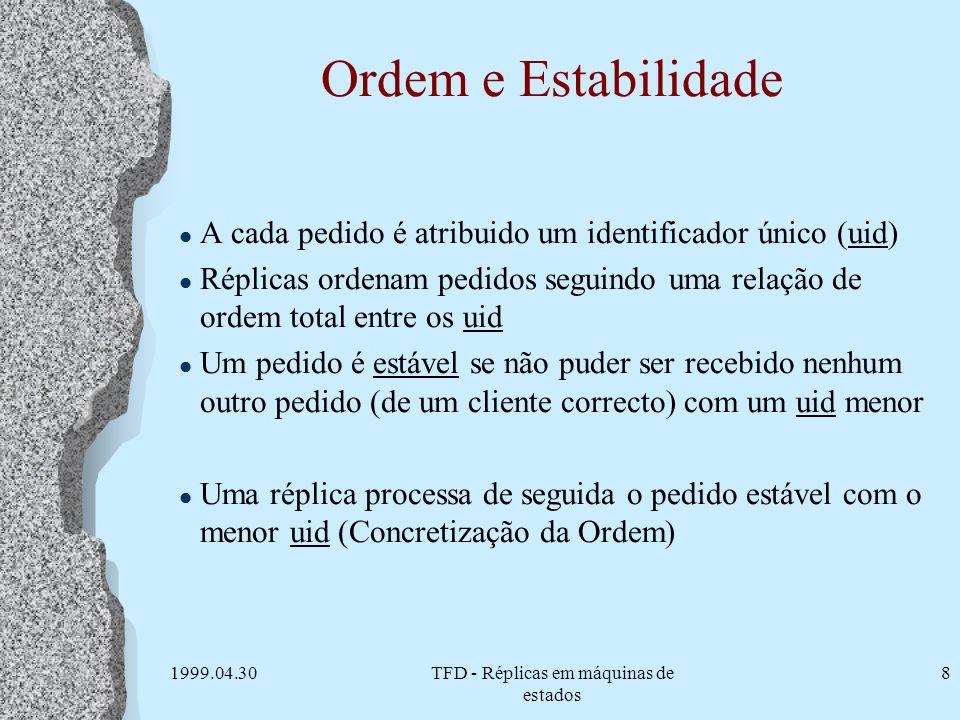 1999.04.30TFD - Réplicas em máquinas de estados 8 Ordem e Estabilidade l A cada pedido é atribuido um identificador único (uid) l Réplicas ordenam ped