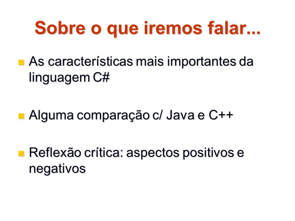 Sobre o que iremos falar... As características mais importantes da linguagem C# As características mais importantes da linguagem C# Alguma comparação