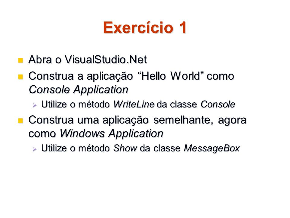 Exercício 1 Abra o VisualStudio.Net Abra o VisualStudio.Net Construa a aplicação Hello World como Console Application Construa a aplicação Hello World como Console Application Utilize o método WriteLine da classe Console Utilize o método WriteLine da classe Console Construa uma aplicação semelhante, agora como Windows Application Construa uma aplicação semelhante, agora como Windows Application Utilize o método Show da classe MessageBox Utilize o método Show da classe MessageBox