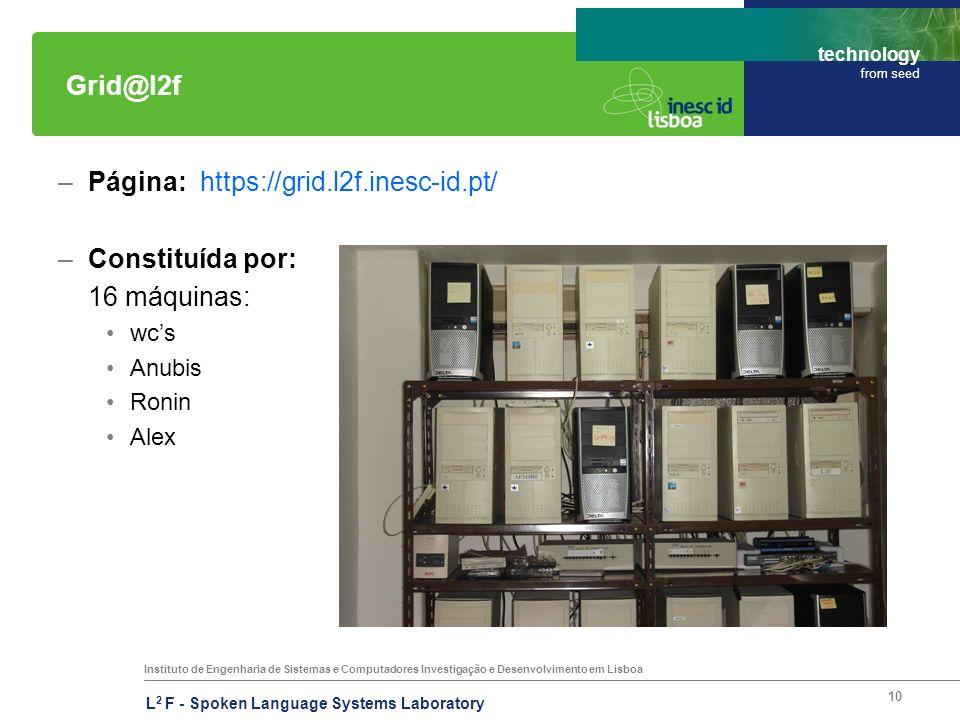 Instituto de Engenharia de Sistemas e Computadores Investigação e Desenvolvimento em Lisboa technology from seed L 2 F - Spoken Language Systems Laboratory 10 Grid@l2f –Página: https://grid.l2f.inesc-id.pt/ –Constituída por: 16 máquinas: wcs Anubis Ronin Alex
