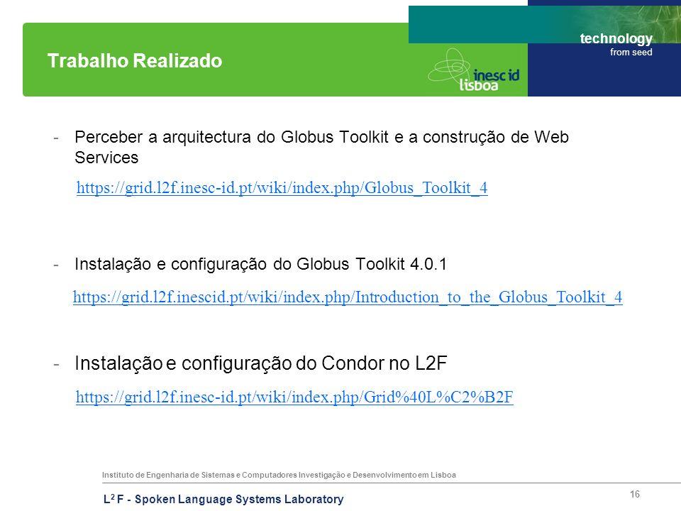 Instituto de Engenharia de Sistemas e Computadores Investigação e Desenvolvimento em Lisboa technology from seed L 2 F - Spoken Language Systems Laboratory 16 Trabalho Realizado -Perceber a arquitectura do Globus Toolkit e a construção de Web Services -Instalação e configuração do Globus Toolkit 4.0.1 -Instalação e configuração do Condor no L2F https://grid.l2f.inescid.pt/wiki/index.php/Introduction_to_the_Globus_Toolkit_4 https://grid.l2f.inesc-id.pt/wiki/index.php/Globus_Toolkit_4 https://grid.l2f.inesc-id.pt/wiki/index.php/Grid%40L%C2%B2F