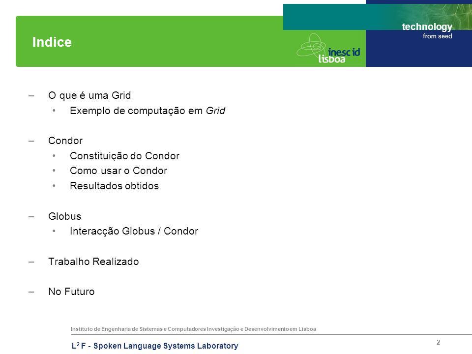 Instituto de Engenharia de Sistemas e Computadores Investigação e Desenvolvimento em Lisboa technology from seed L 2 F - Spoken Language Systems Laboratory 2 Indice –O que é uma Grid Exemplo de computação em Grid –Condor Constituição do Condor Como usar o Condor Resultados obtidos –Globus Interacção Globus / Condor –Trabalho Realizado –No Futuro