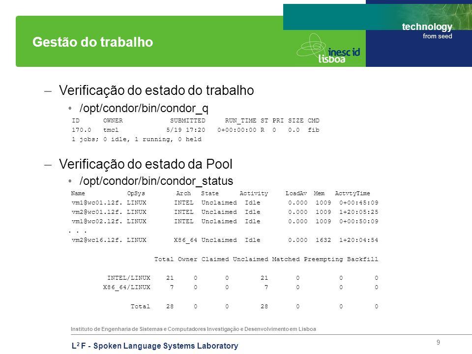 Instituto de Engenharia de Sistemas e Computadores Investigação e Desenvolvimento em Lisboa technology from seed L 2 F - Spoken Language Systems Laboratory 9 Gestão do trabalho –Verificação do estado do trabalho /opt/condor/bin/condor_q ID OWNER SUBMITTED RUN_TIME ST PRI SIZE CMD 170.0 tmcl 5/19 17:20 0+00:00:00 R 0 0.0 fib 1 jobs; 0 idle, 1 running, 0 held –Verificação do estado da Pool /opt/condor/bin/condor_status Name OpSys Arch State Activity LoadAv Mem ActvtyTime vm1@wc01.l2f.