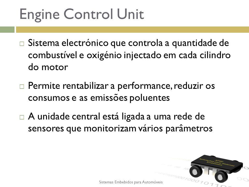 Engine Control Unit Sistema electrónico que controla a quantidade de combustível e oxigénio injectado em cada cilindro do motor Permite rentabilizar a performance, reduzir os consumos e as emissões poluentes A unidade central está ligada a uma rede de sensores que monitorizam vários parâmetros Sistemas Embebidos para Automóveis