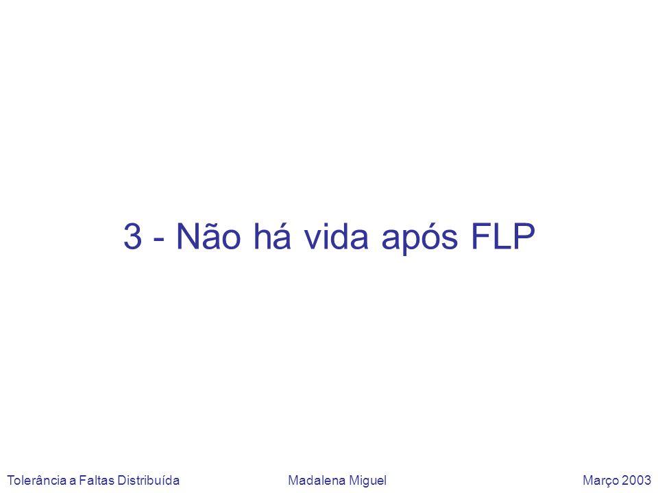 3 - Não há vida após FLP Tolerância a Faltas Distribuída Madalena Miguel Março 2003