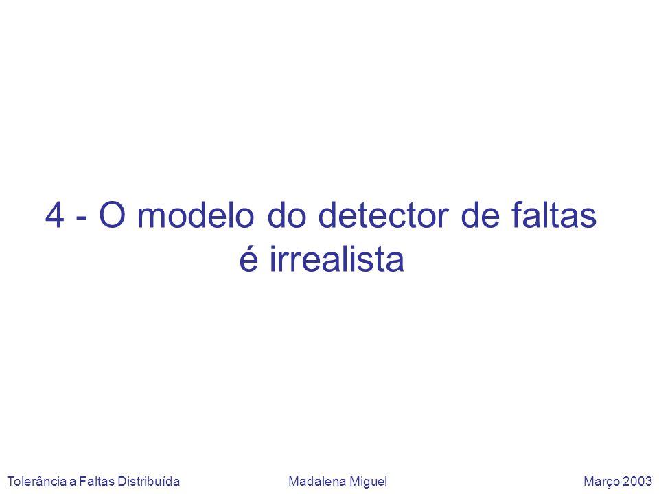 4 - O modelo do detector de faltas é irrealista Tolerância a Faltas Distribuída Madalena Miguel Março 2003