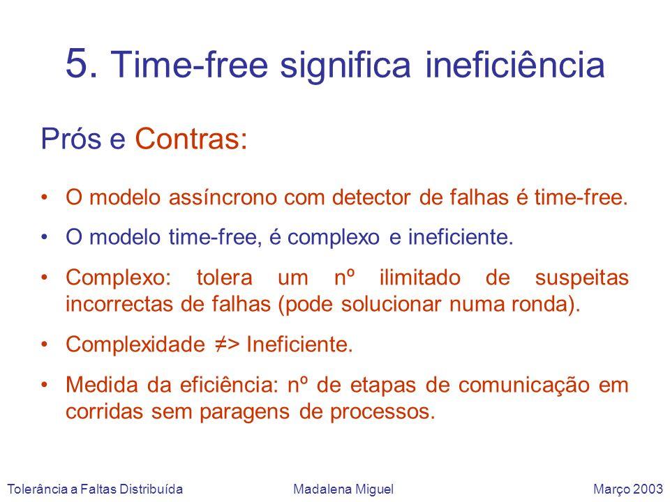 5. Time-free significa ineficiência Prós e Contras: O modelo assíncrono com detector de falhas é time-free. O modelo time-free, é complexo e ineficien