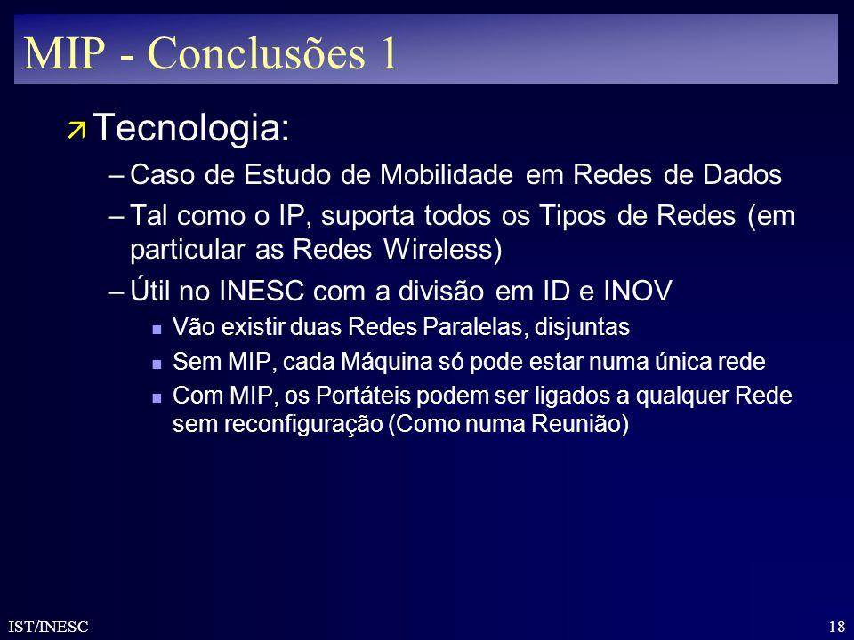 18 IST/INESC MIP - Conclusões 1 ä Tecnologia: –Caso de Estudo de Mobilidade em Redes de Dados –Tal como o IP, suporta todos os Tipos de Redes (em part