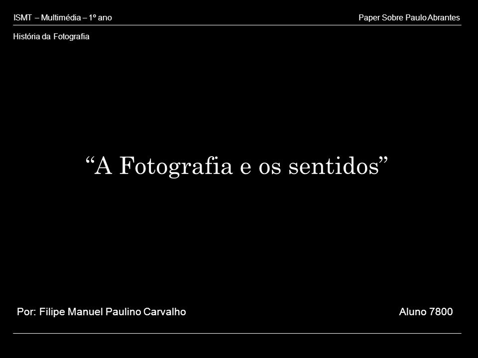 A Fotografia e os sentidos ISMT – Multimédia – 1º ano História da Fotografia Paper Sobre Paulo Abrantes Por: Filipe Manuel Paulino Carvalho Aluno 7800