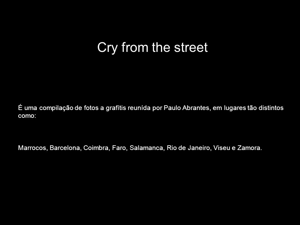 Cry from the street É uma compilação de fotos a grafítis reunída por Paulo Abrantes, em lugares tão distintos como: Marrocos, Barcelona, Coimbra, Faro