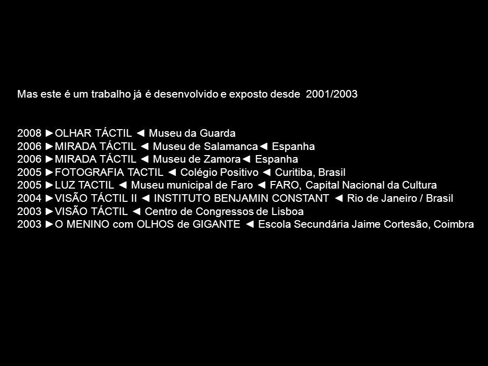 Mas este é um trabalho já é desenvolvido e exposto desde 2001/2003 2008 OLHAR TÁCTIL Museu da Guarda 2006 MIRADA TÁCTIL Museu de Salamanca Espanha 200