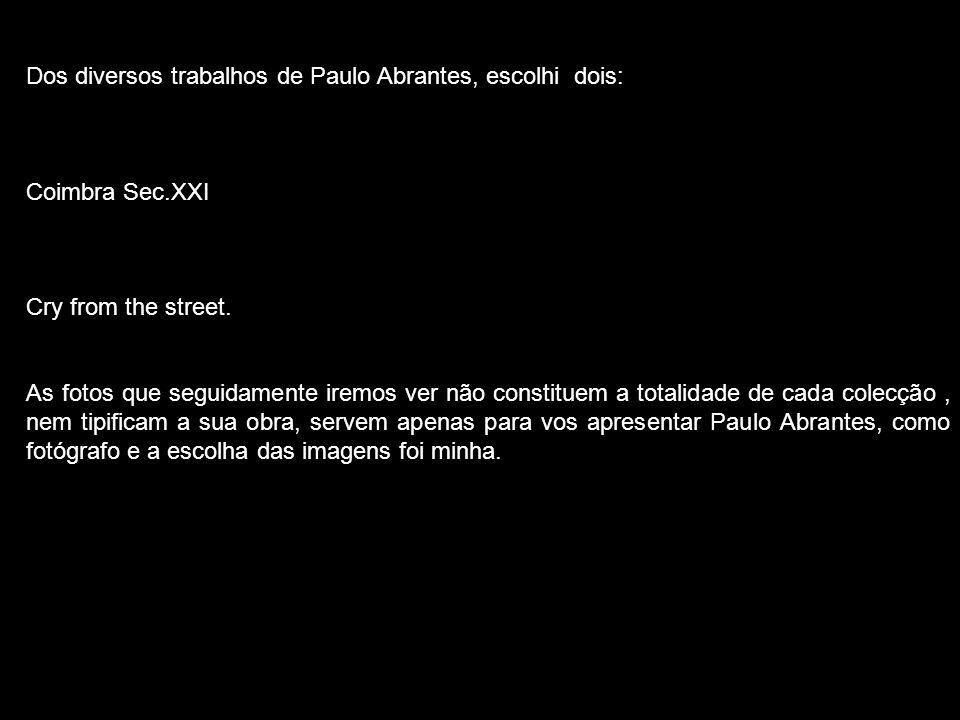 Dos diversos trabalhos de Paulo Abrantes, escolhi dois: Coimbra Sec.XXI Cry from the street. As fotos que seguidamente iremos ver não constituem a tot